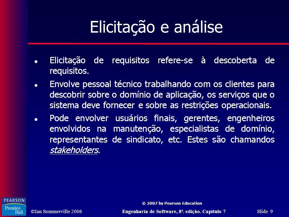 ©Ian Sommerville 2006Engenharia de Software, 8ª. edição. Capítulo 7 Slide 9 © 2007 by Pearson Education Elicitação e análise Elicitação de requisitos