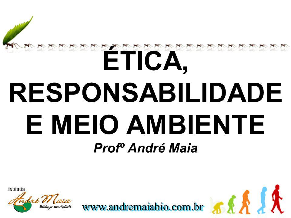 www.andremaiabio.com.brwww.andremaiabio.com.br ÉTICA, RESPONSABILIDADE E MEIO AMBIENTE Profº André Maia