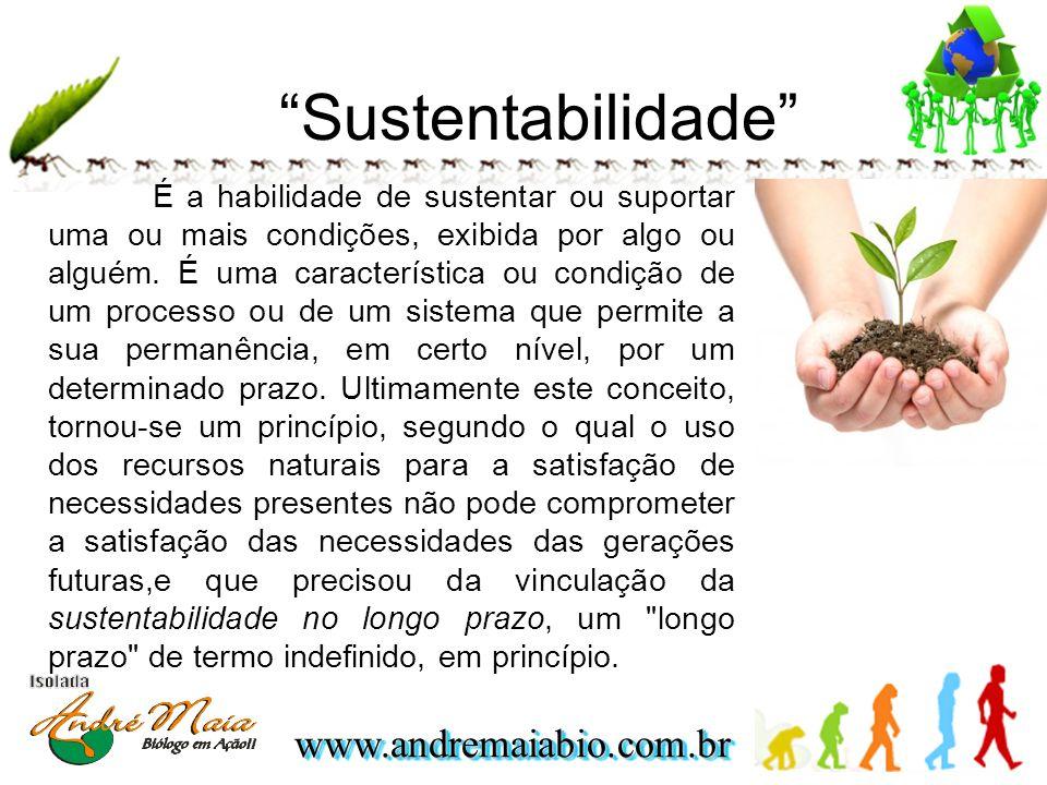 www.andremaiabio.com.brwww.andremaiabio.com.br Sustentabilidade É a habilidade de sustentar ou suportar uma ou mais condições, exibida por algo ou alguém.