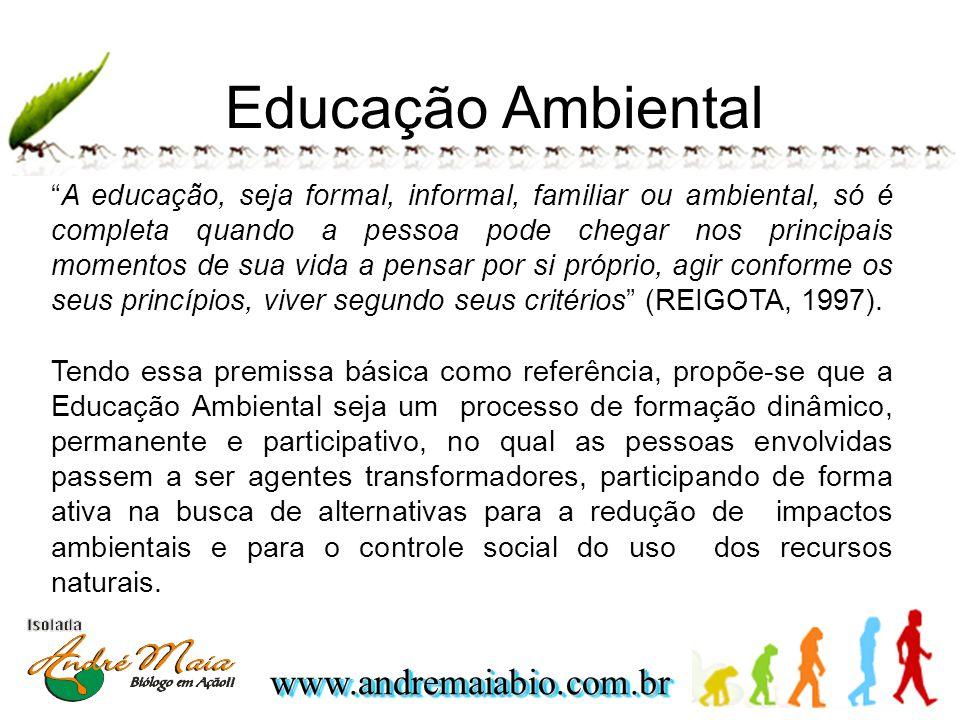www.andremaiabio.com.brwww.andremaiabio.com.br Educação Ambiental A educação, seja formal, informal, familiar ou ambiental, só é completa quando a pessoa pode chegar nos principais momentos de sua vida a pensar por si próprio, agir conforme os seus princípios, viver segundo seus critérios (REIGOTA, 1997).