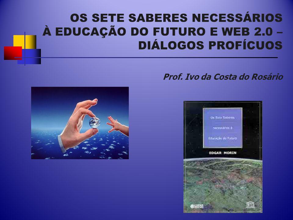 OS SETE SABERES NECESSÁRIOS À EDUCAÇÃO DO FUTURO E WEB 2.0 – DIÁLOGOS PROFÍCUOS Prof.