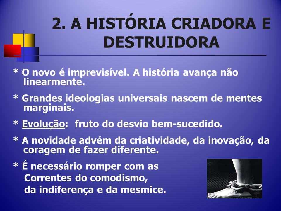 2.A HISTÓRIA CRIADORA E DESTRUIDORA * O novo é imprevisível.