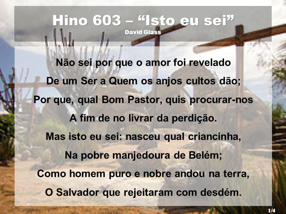 Hino 603 – Isto eu sei David Glass Não sei por que o amor foi revelado De um Ser a Quem os anjos cultos dão; Por que, qual Bom Pastor, quis procurar-n