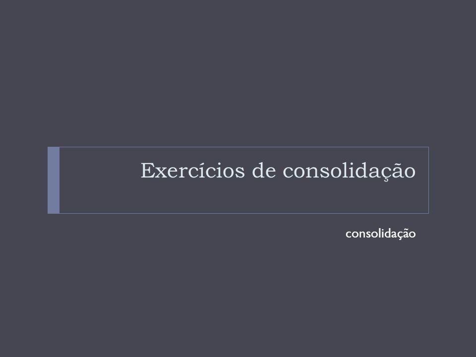 Exercícios de consolidação consolidação