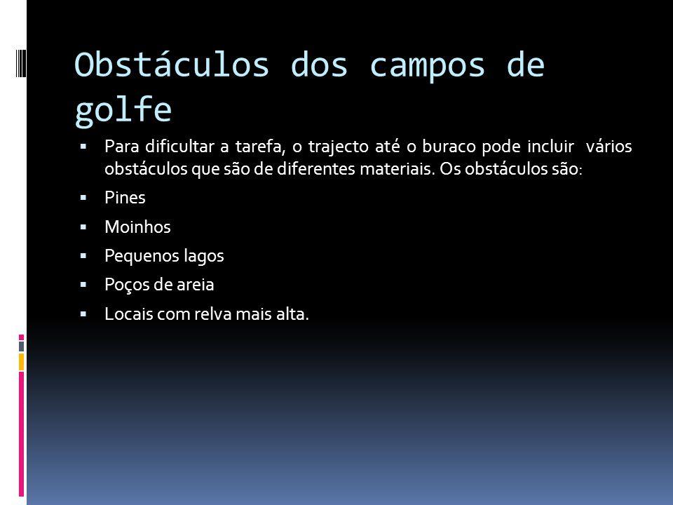Obstáculos dos campos de golfe Para dificultar a tarefa, o trajecto até o buraco pode incluir vários obstáculos que são de diferentes materiais. Os ob