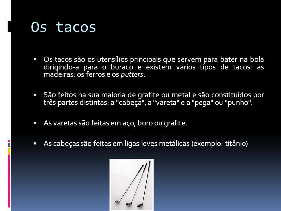 Os tacos Os tacos são os utensílios principais que servem para bater na bola dirigindo-a para o buraco e existem vários tipos de tacos: as madeiras; o