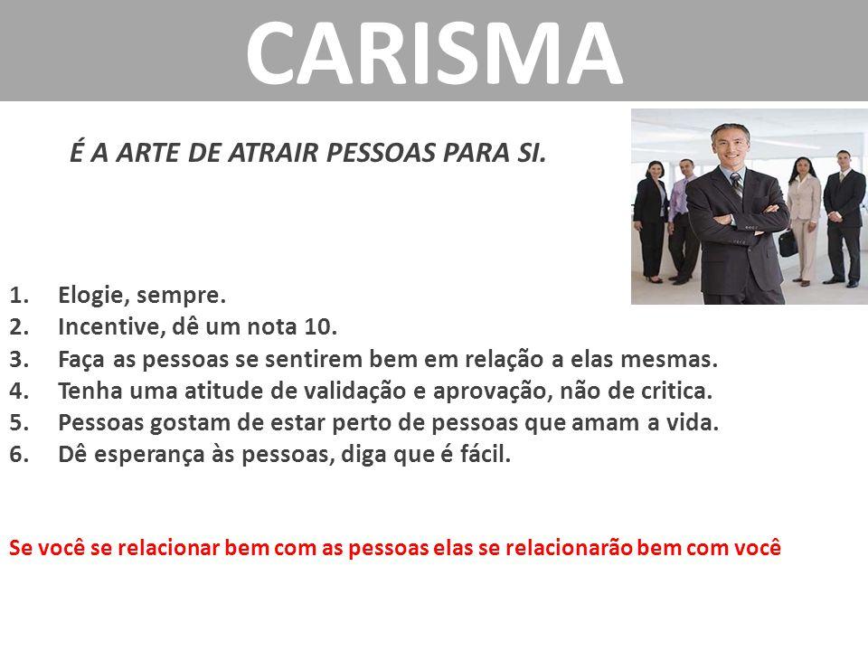 CARISMA É A ARTE DE ATRAIR PESSOAS PARA SI.1.Elogie, sempre.