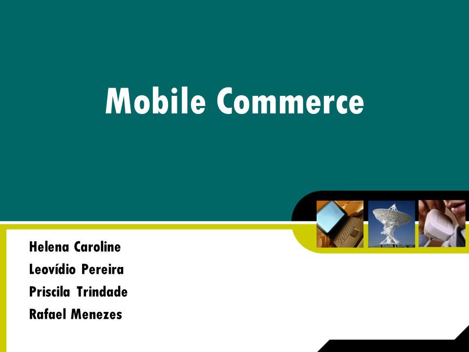 Mobile Commerce Helena Caroline Leovídio Pereira Priscila Trindade Rafael Menezes