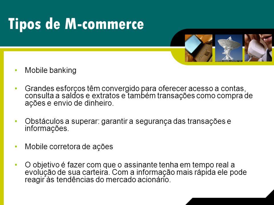Tipos de M-commerce Mobile banking Grandes esforços têm convergido para oferecer acesso a contas, consulta a saldos e extratos e também transações com