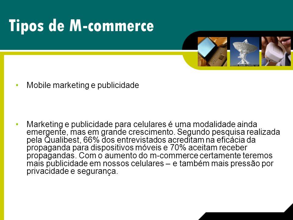 Tipos de M-commerce Mobile marketing e publicidade Marketing e publicidade para celulares é uma modalidade ainda emergente, mas em grande crescimento.