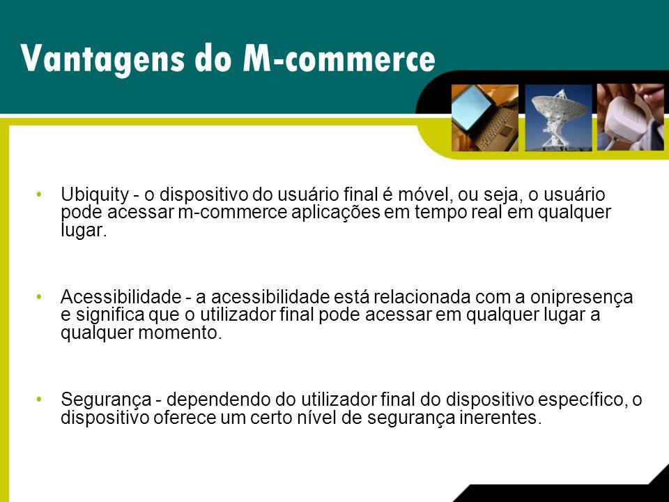 Vantagens do M-commerce Ubiquity - o dispositivo do usuário final é móvel, ou seja, o usuário pode acessar m-commerce aplicações em tempo real em qual