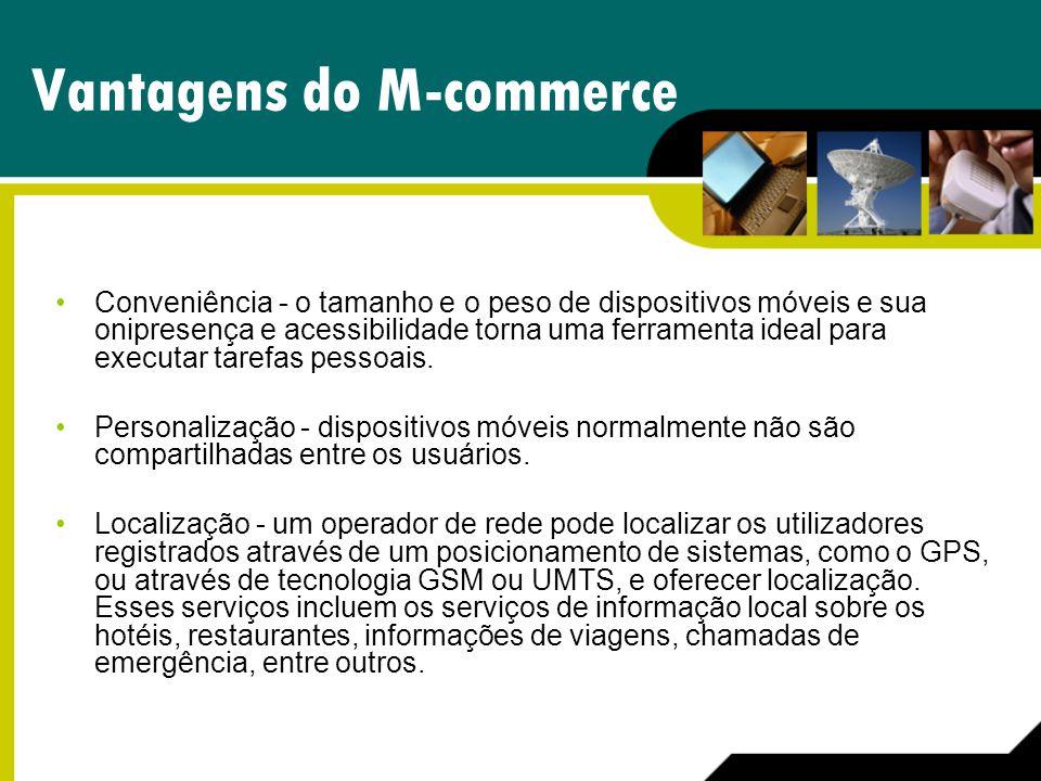 Vantagens do M-commerce Conveniência - o tamanho e o peso de dispositivos móveis e sua onipresença e acessibilidade torna uma ferramenta ideal para ex