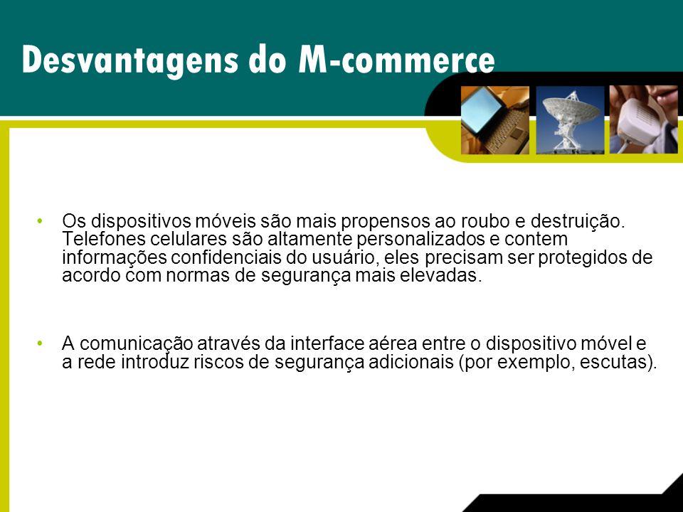 Desvantagens do M-commerce Os dispositivos móveis são mais propensos ao roubo e destruição. Telefones celulares são altamente personalizados e contem