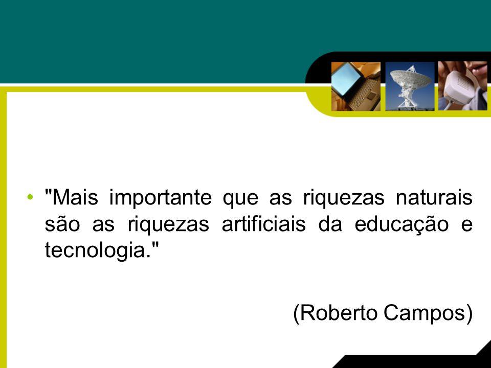 Mais importante que as riquezas naturais são as riquezas artificiais da educação e tecnologia. (Roberto Campos)