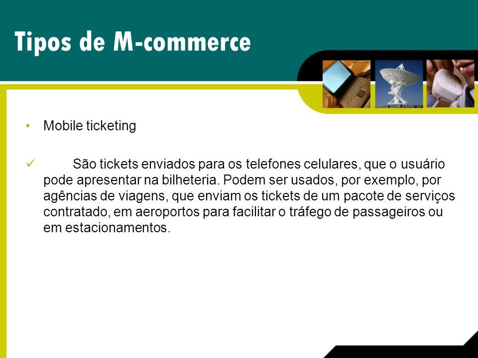 Tipos de M-commerce Mobile ticketing São tickets enviados para os telefones celulares, que o usuário pode apresentar na bilheteria. Podem ser usados,