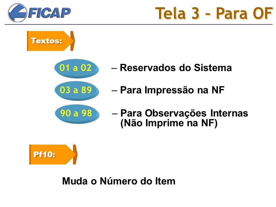 Tela 3 – Para OF 01 a 02 – Reservados do Sistema Textos: 03 a 89 – Para Impressão na NF 90 a 98 – Para Observações Internas (Não Imprime na NF) Pf10: Muda o Número do Item
