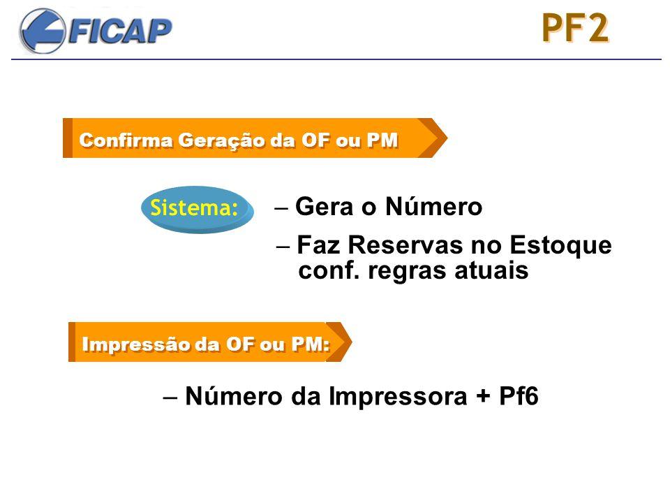 PF2 Confirma Geração da OF ou PM Sistema: – Gera o Número Impressão da OF ou PM: – Número da Impressora + Pf6 – Faz Reservas no Estoque conf.