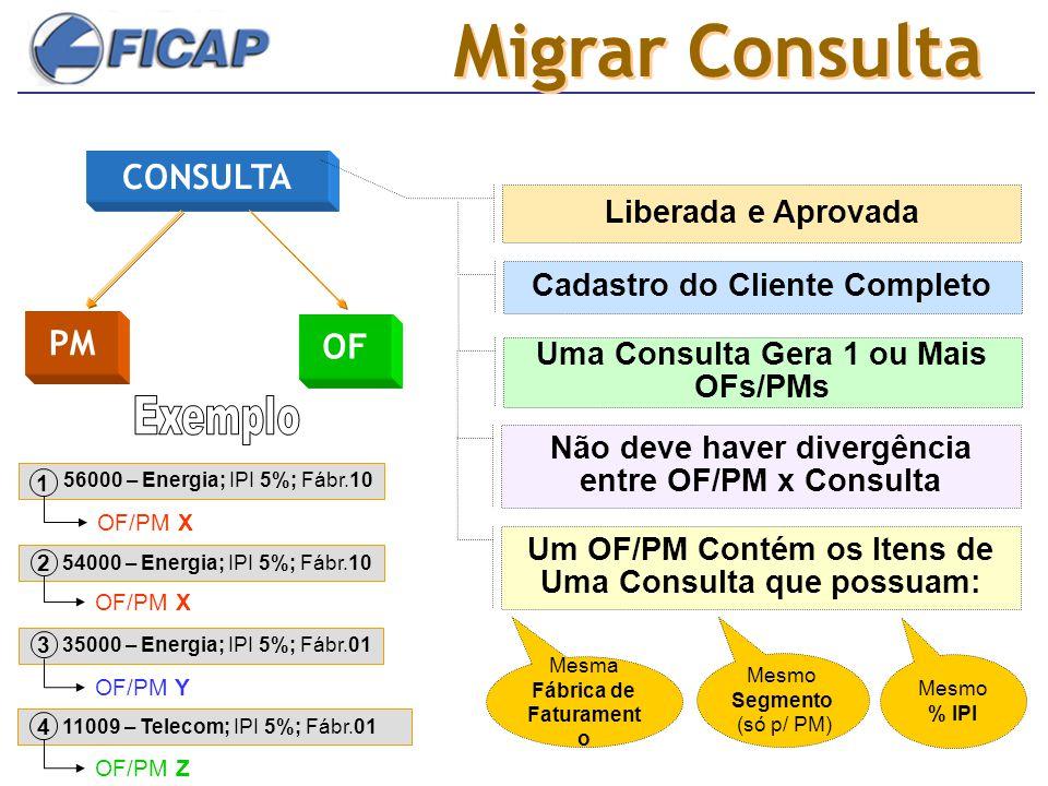 Migrar Consulta CONSULTA OF PM Liberada e Aprovada Cadastro do Cliente Completo Uma Consulta Gera 1 ou Mais OFs/PMs Mesma Fábrica de Faturament o Um O