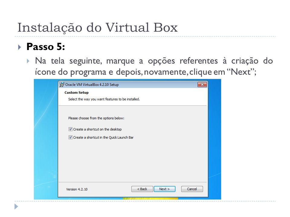 Instalação do Virtual Box Passo 5: Na tela seguinte, marque a opções referentes à criação do ícone do programa e depois, novamente, clique em Next;
