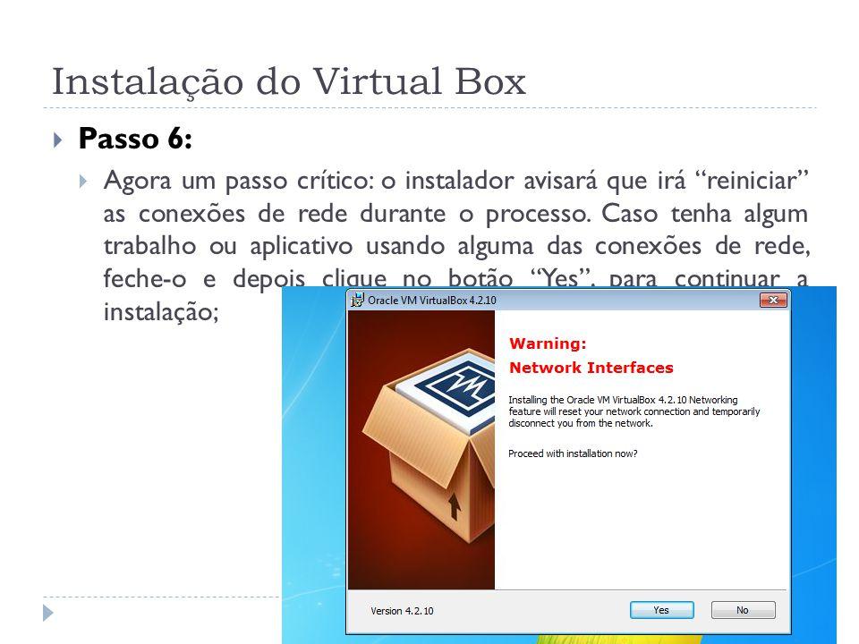 Instalação do Virtual Box Passo 6: Agora um passo crítico: o instalador avisará que irá reiniciar as conexões de rede durante o processo. Caso tenha a