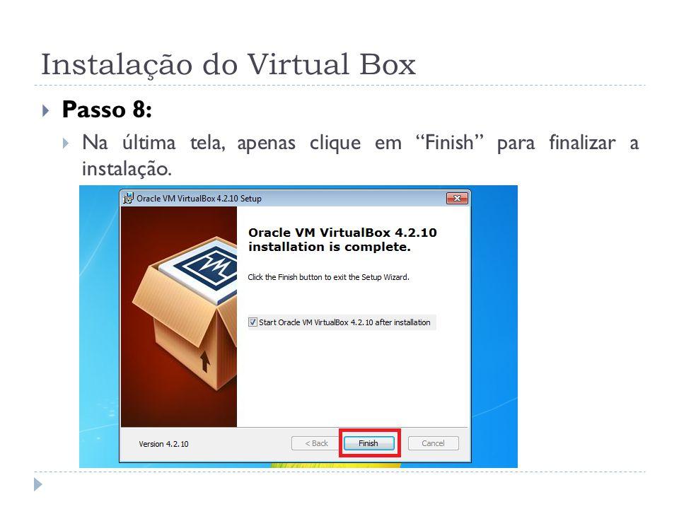 Instalação do Virtual Box Passo 8: Na última tela, apenas clique em Finish para finalizar a instalação.