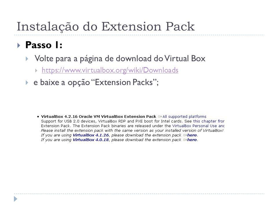 Instalação do Extension Pack Passo 1: Volte para a página de download do Virtual Box https://www.virtualbox.org/wiki/Downloads e baixe a opção Extensi