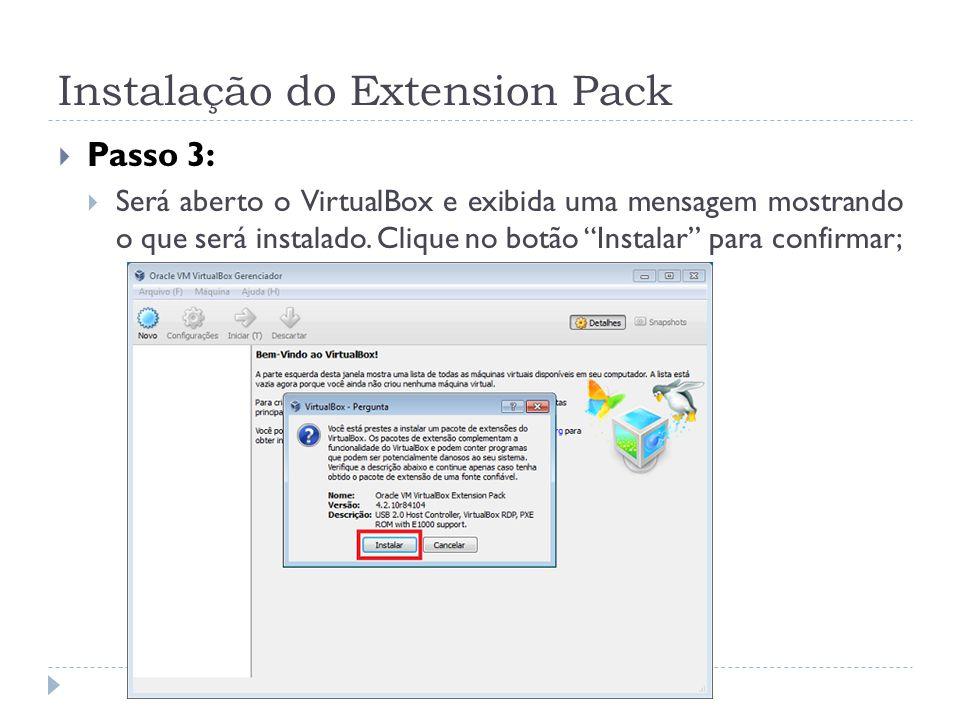 Instalação do Extension Pack Passo 3: Será aberto o VirtualBox e exibida uma mensagem mostrando o que será instalado. Clique no botão Instalar para co