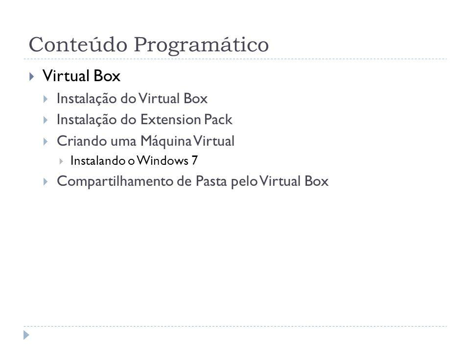 Conteúdo Programático Virtual Box Instalação do Virtual Box Instalação do Extension Pack Criando uma Máquina Virtual Instalando o Windows 7 Compartilh