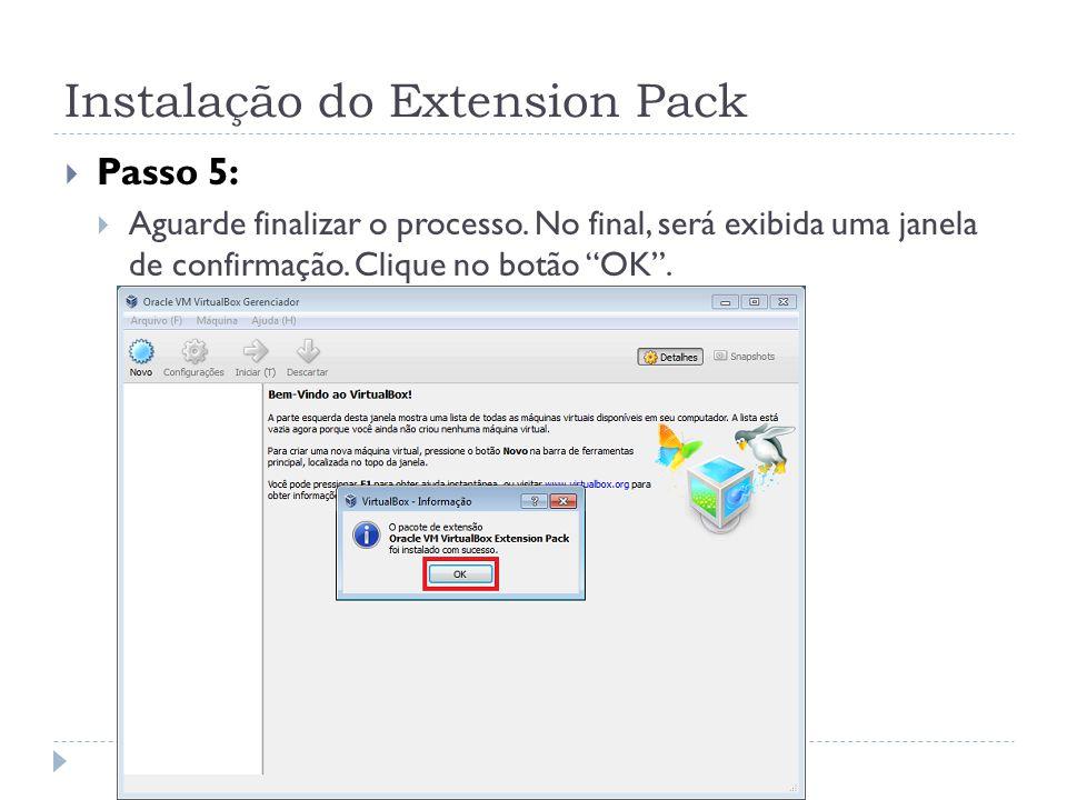 Instalação do Extension Pack Passo 5: Aguarde finalizar o processo. No final, será exibida uma janela de confirmação. Clique no botão OK.