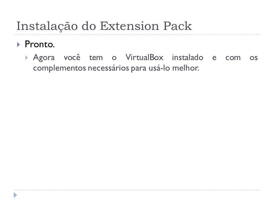 Instalação do Extension Pack Pronto. Agora você tem o VirtualBox instalado e com os complementos necessários para usá-lo melhor.