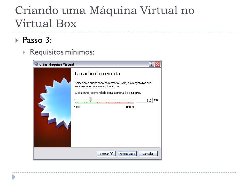 Criando uma Máquina Virtual no Virtual Box Passo 3: Requisitos mínimos: