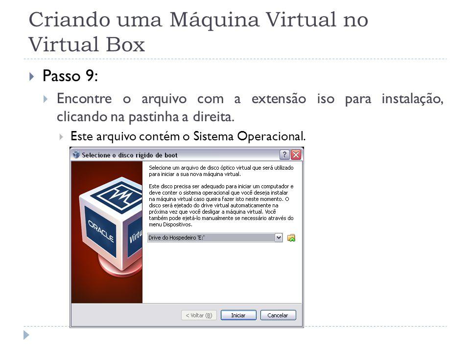 Criando uma Máquina Virtual no Virtual Box Passo 9: Encontre o arquivo com a extensão iso para instalação, clicando na pastinha a direita. Este arquiv