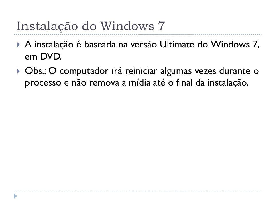 A instalação é baseada na versão Ultimate do Windows 7, em DVD. Obs.: O computador irá reiniciar algumas vezes durante o processo e não remova a mídia