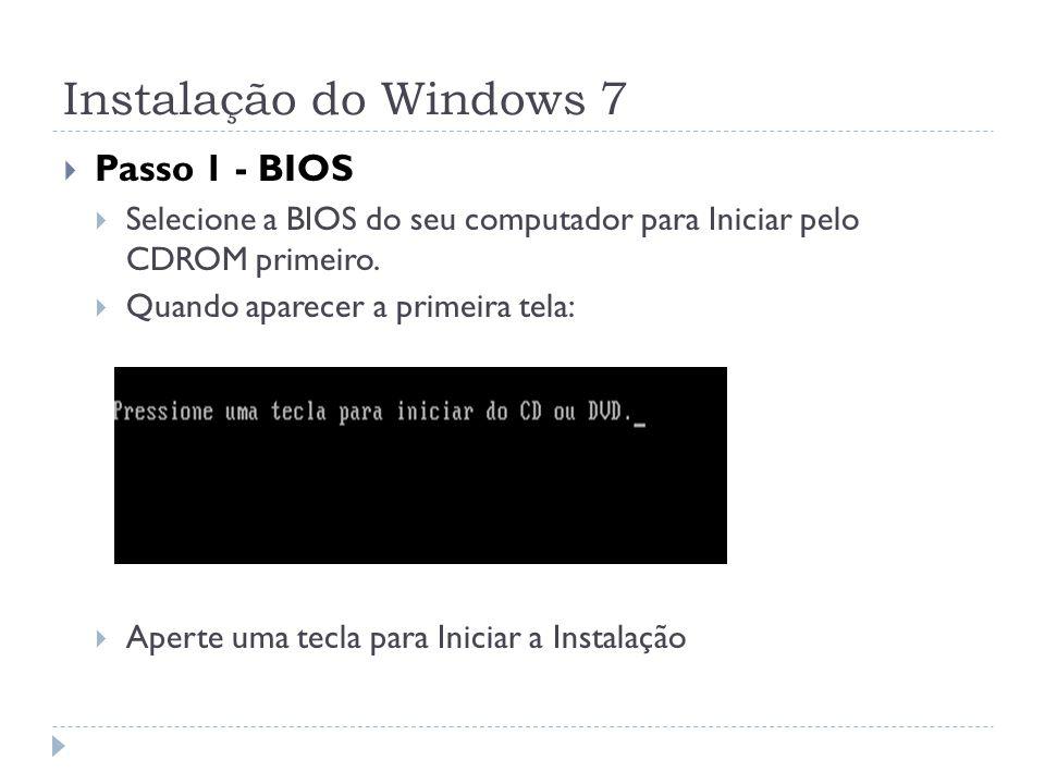 Instalação do Windows 7 Passo 1 - BIOS Selecione a BIOS do seu computador para Iniciar pelo CDROM primeiro. Quando aparecer a primeira tela: Aperte um
