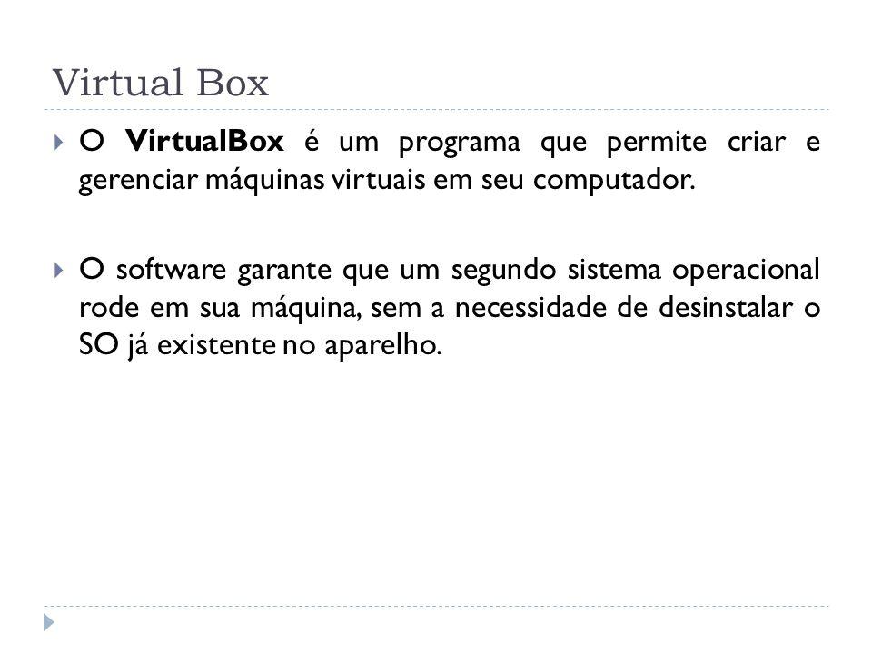 Virtual Box O VirtualBox é um programa que permite criar e gerenciar máquinas virtuais em seu computador. O software garante que um segundo sistema op