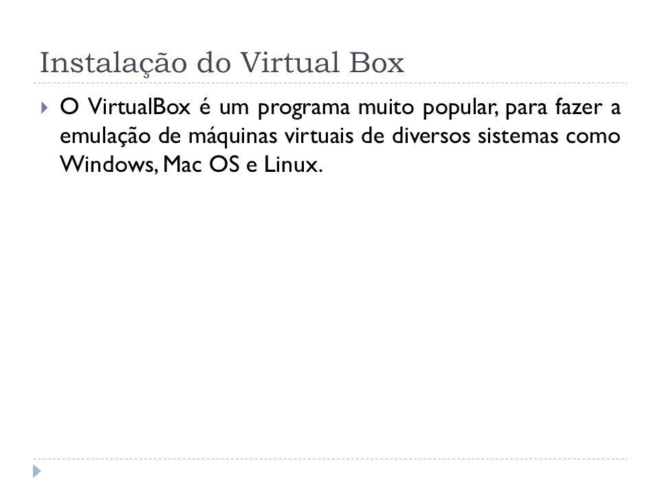 Instalação do Virtual Box O VirtualBox é um programa muito popular, para fazer a emulação de máquinas virtuais de diversos sistemas como Windows, Mac