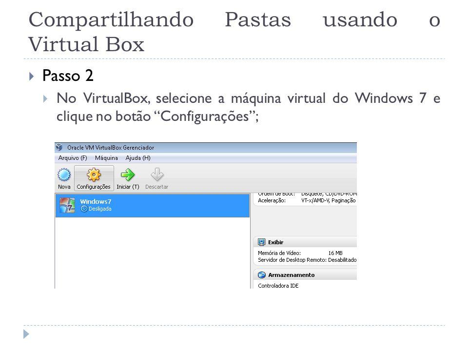 Compartilhando Pastas usando o Virtual Box Passo 2 No VirtualBox, selecione a máquina virtual do Windows 7 e clique no botão Configurações;