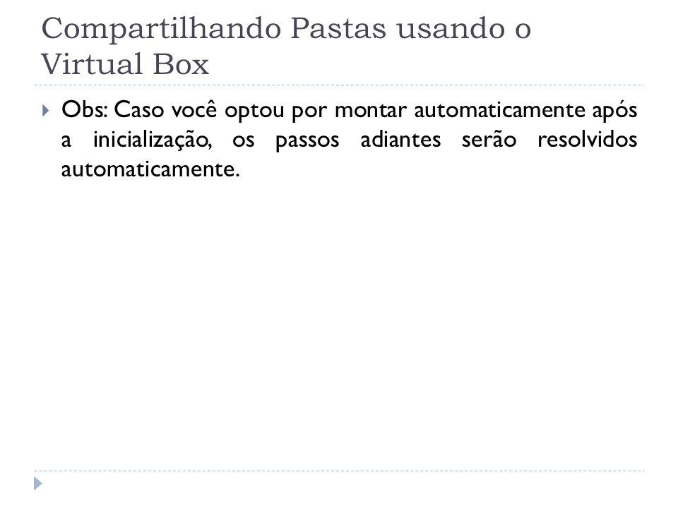 Compartilhando Pastas usando o Virtual Box Obs: Caso você optou por montar automaticamente após a inicialização, os passos adiantes serão resolvidos a