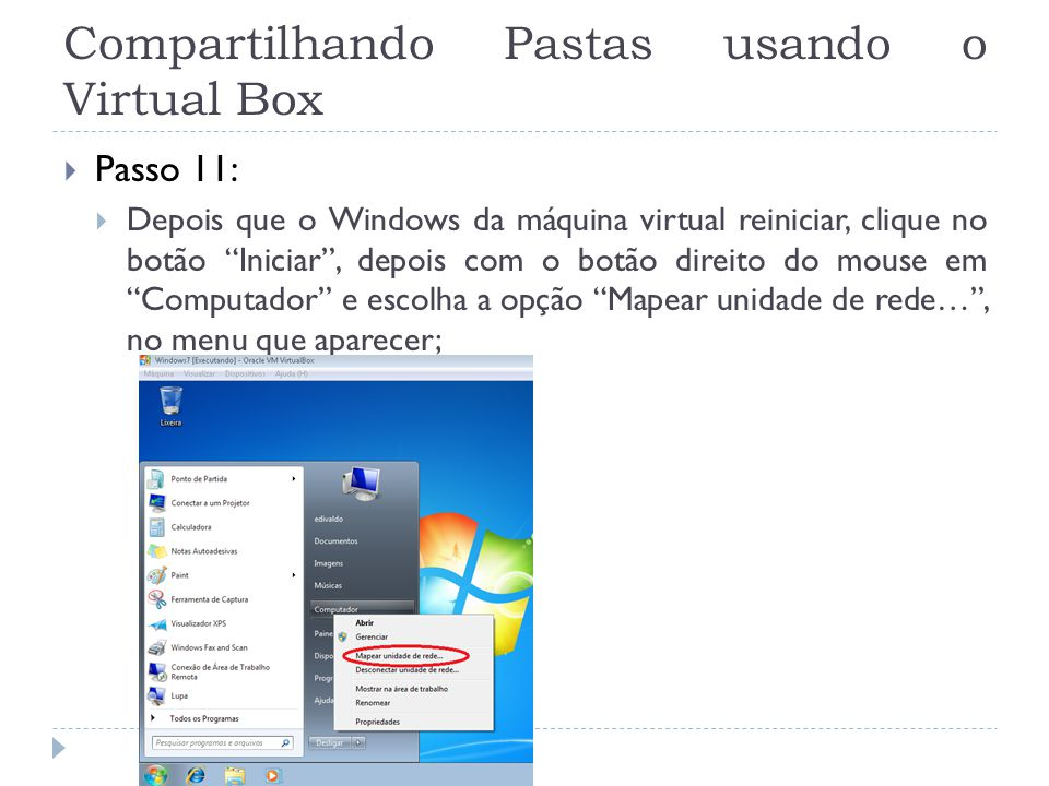 Compartilhando Pastas usando o Virtual Box Passo 11: Depois que o Windows da máquina virtual reiniciar, clique no botão Iniciar, depois com o botão di