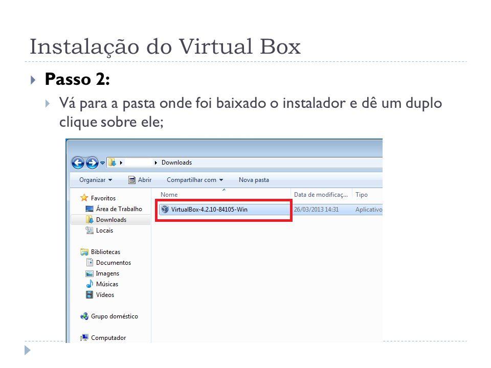 Instalação do Virtual Box Passo 2: Vá para a pasta onde foi baixado o instalador e dê um duplo clique sobre ele;