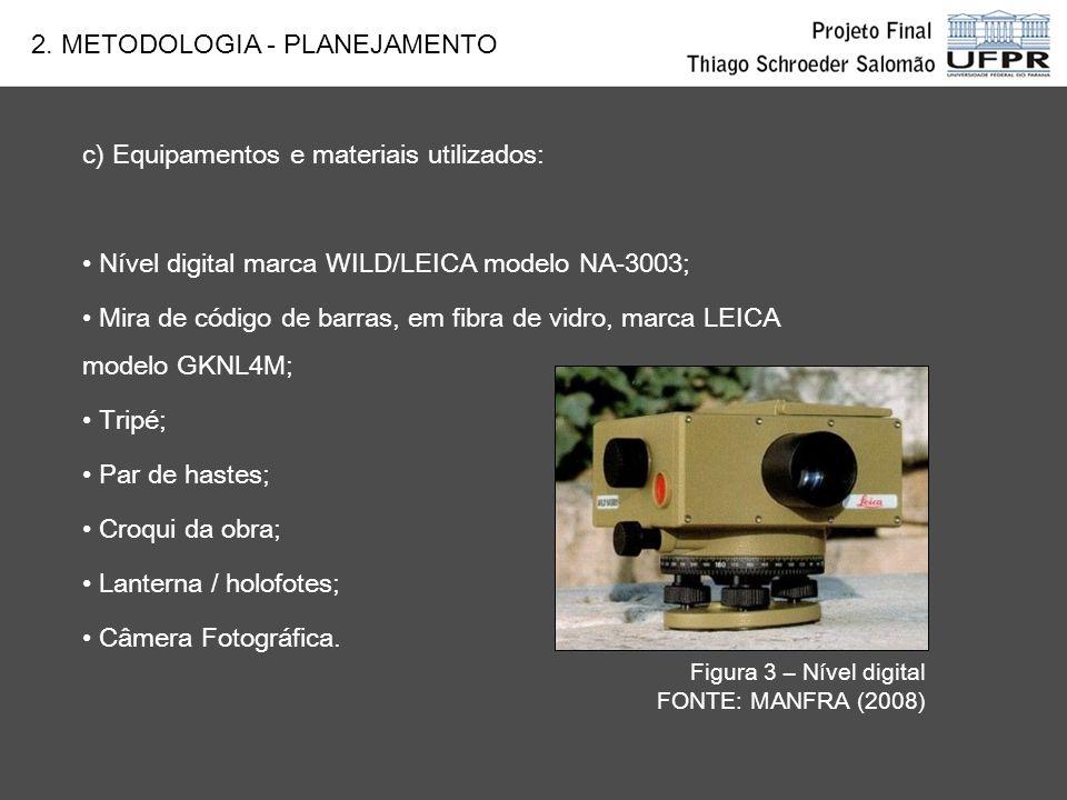 c) Equipamentos e materiais utilizados: Nível digital marca WILD/LEICA modelo NA-3003; Mira de código de barras, em fibra de vidro, marca LEICA modelo GKNL4M; Tripé; Par de hastes; Croqui da obra; Lanterna / holofotes; Câmera Fotográfica.