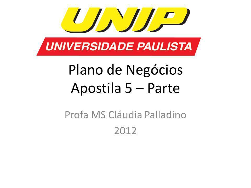 Plano de Negócios Apostila 5 – Parte Profa MS Cláudia Palladino 2012