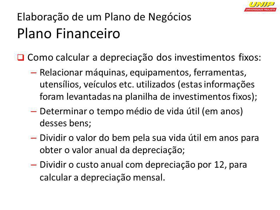 Elaboração de um Plano de Negócios Plano Financeiro Como calcular a depreciação dos investimentos fixos: – Relacionar máquinas, equipamentos, ferramen
