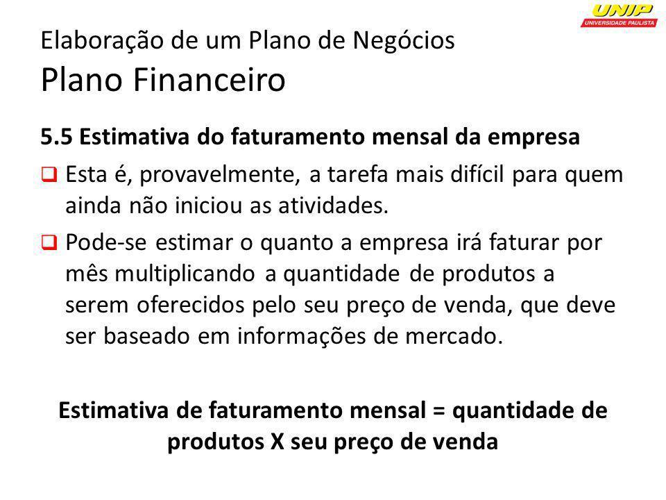 Elaboração de um Plano de Negócios Plano Financeiro 5.5 Estimativa do faturamento mensal da empresa Esta é, provavelmente, a tarefa mais difícil para