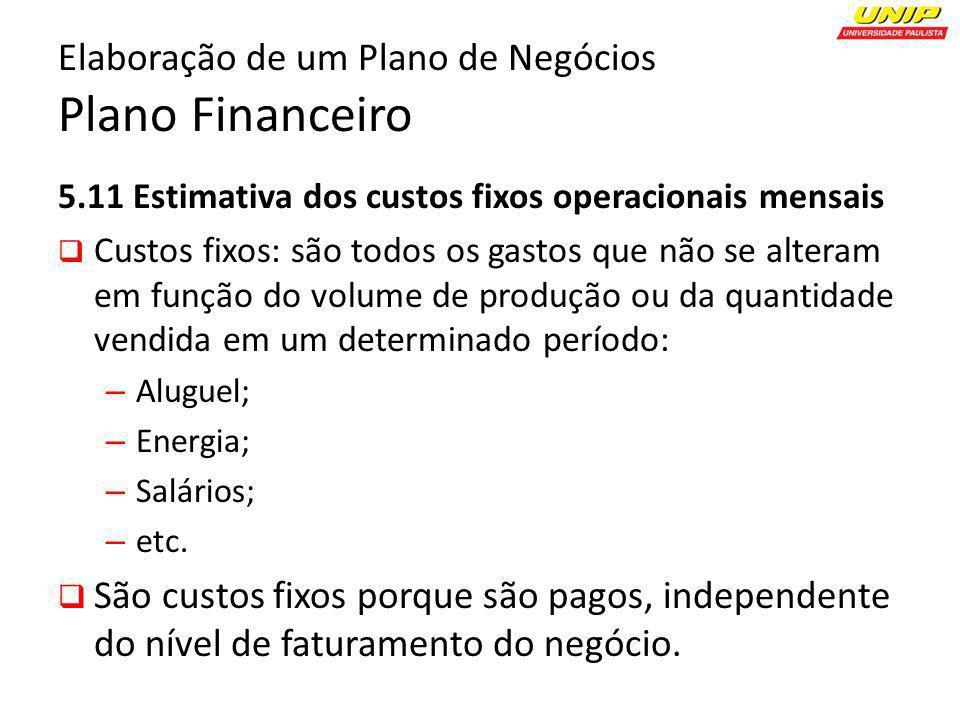Elaboração de um Plano de Negócios Plano Financeiro 5.11 Estimativa dos custos fixos operacionais mensais Custos fixos: são todos os gastos que não se