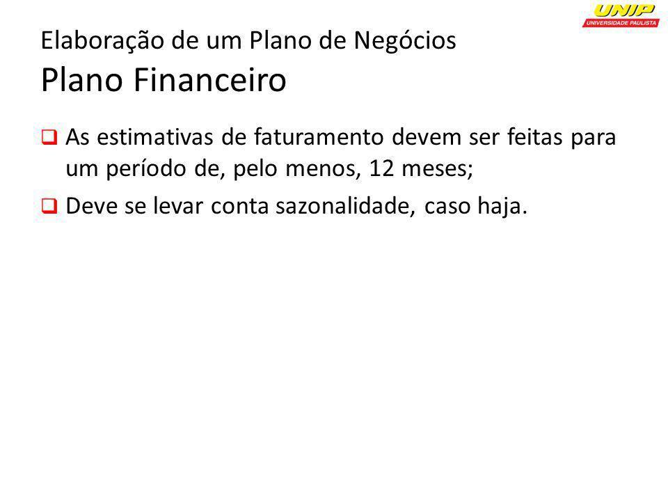 Elaboração de um Plano de Negócios Plano Financeiro As estimativas de faturamento devem ser feitas para um período de, pelo menos, 12 meses; Deve se l
