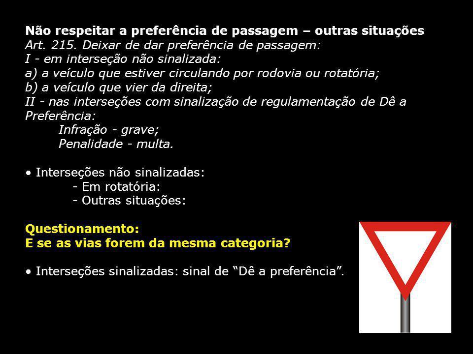 Não respeitar a preferência de passagem – outras situações Art. 215. Deixar de dar preferência de passagem: I - em interseção não sinalizada: a) a veí
