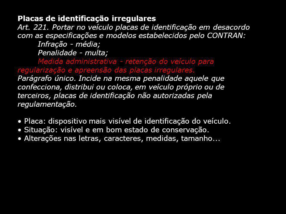 Placas de identificação irregulares Art. 221. Portar no veículo placas de identificação em desacordo com as especificações e modelos estabelecidos pel