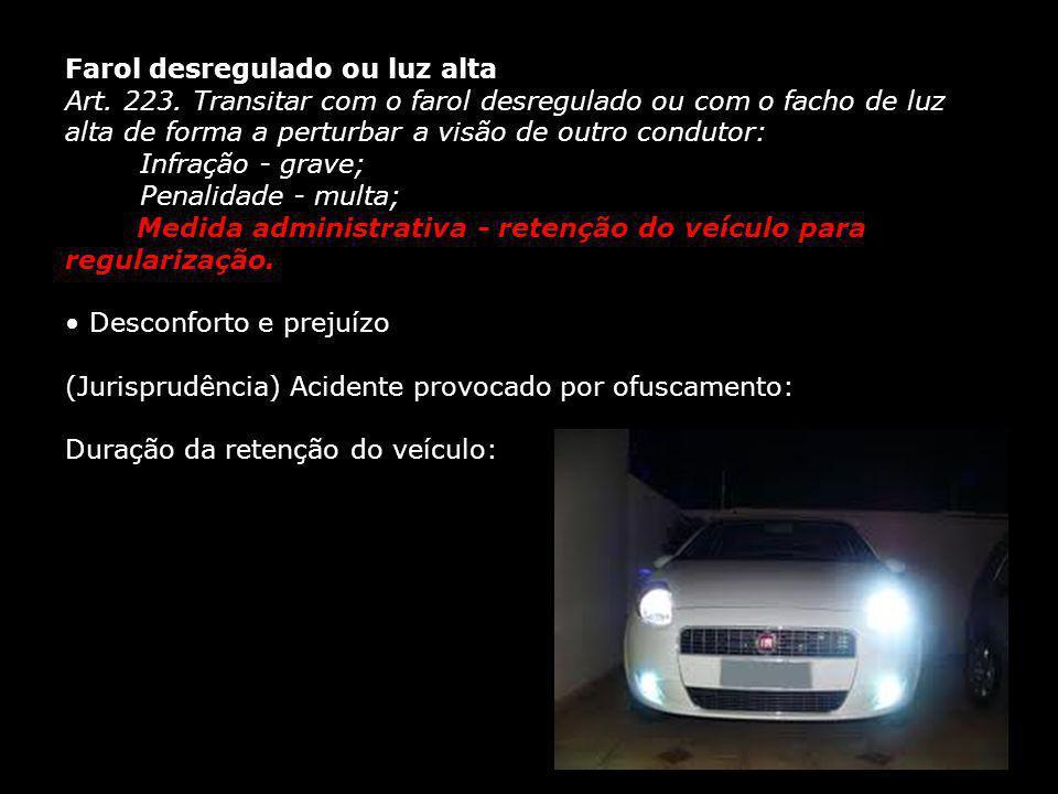 Farol desregulado ou luz alta Art. 223. Transitar com o farol desregulado ou com o facho de luz alta de forma a perturbar a visão de outro condutor: I