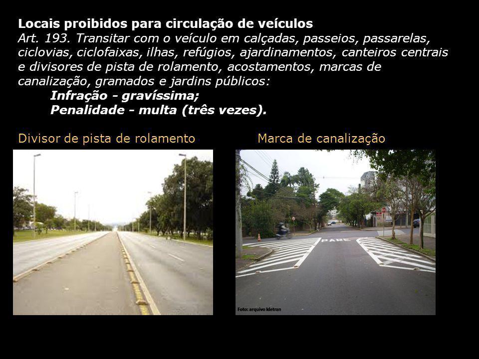 Locais proibidos para circulação de veículos Art. 193. Transitar com o veículo em calçadas, passeios, passarelas, ciclovias, ciclofaixas, ilhas, refúg
